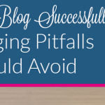How To Blog Successfully: 10 Blogging Pitfalls You Should Avoid