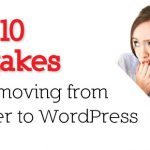 Blogger to WordPress: Top 10 Most Common Mistakes