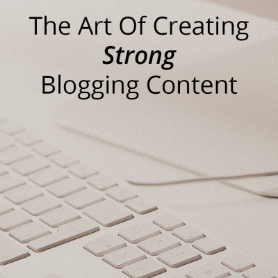 The Art Of Strong Blog Content