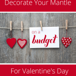 Ideas for Valentines Day: Decorate Your Mantle On a Budget