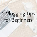 5 Vlogging Tips for Beginners