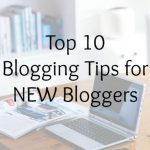 Top 10 Blogging Tips for NEW Bloggers