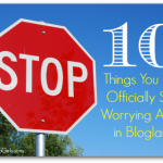 10 Things You Can Officially Stop Worrying About in Blogging