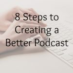 8 Steps to Creating a Better Podcast