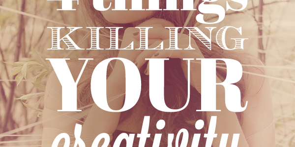 Four Things Killing Your Creativity