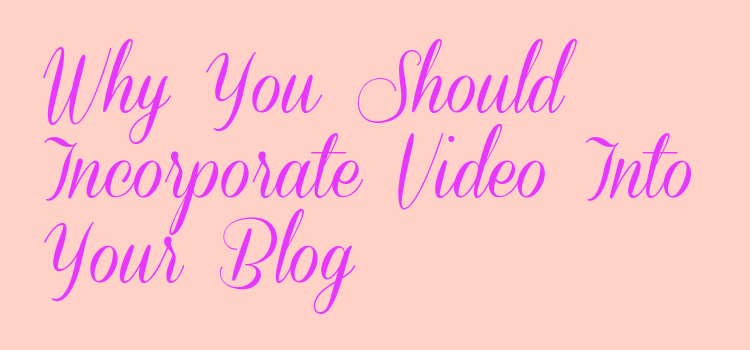 Why You Should Incorporate Video Into Your Blog