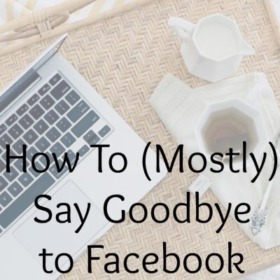 How To (Mostly) Say Goodbye to Facebook