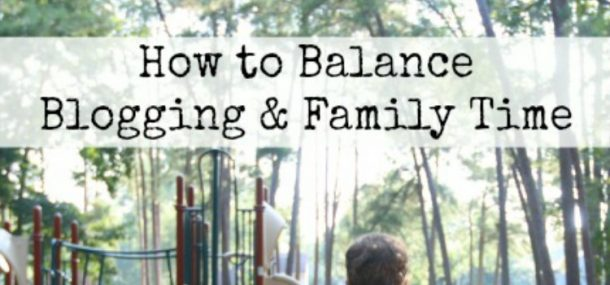 tips to balance blogging and family time