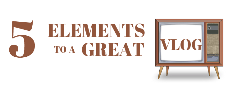 5 Elements of a Great Vlog