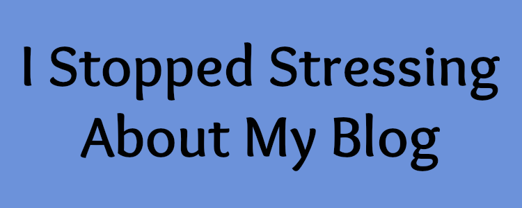 I Stopped Stressing About My Blog