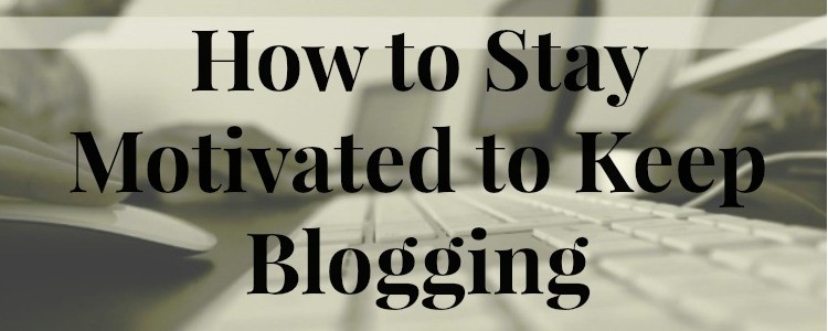 How to Stay Motivated to Keep Blogging