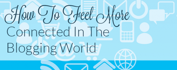 How To Feel More Connected In The Blogging World