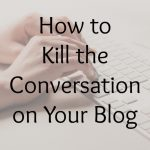 How to Kill the Conversation on Your Blog