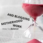 How To Balance Motherhood, Work, And Blogging