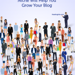Why Choosing A Blogging Niche Will Help You Grow Your Blog