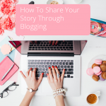 How To Share Your Story Though Blogging