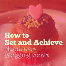 How to Set and Achieve Audacious Blogging Goals