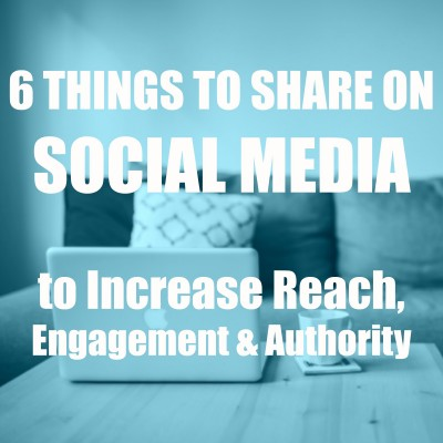 6 Things to Share on Social Media to Increase Reach, Engagement & Authority