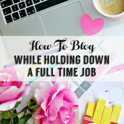 How To Blog While Holding Down A Full-Time Job