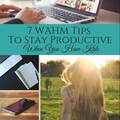 7 WAHM Tips To Stay Productive When You Have Kids