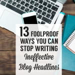 13 Foolproof Ways You Can Stop Writing Ineffective Blog Post Headlines | Blog Tips