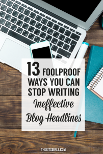 13 Foolproof Ways You Can Stop Writing Ineffective Blog Post Headlines | Blog Tips