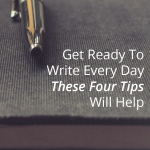 Get Ready To Write Every Day – These Four Tips Will Help