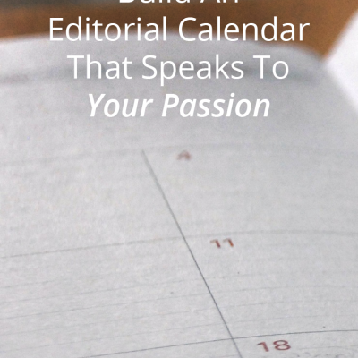 Find Your Calling And Create An Editorial Calendar That Speaks To Your Passion
