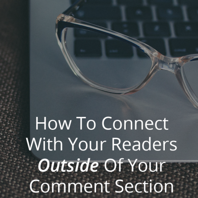 How To Connect With Your Readers Outside Of Your Comment Section