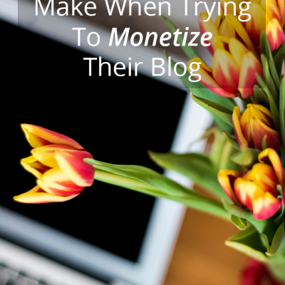 Mistakes People Make When Trying To Monetize Their Blog