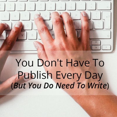 You Don't Have To Publish Every Day, But You Do Have To Write