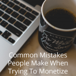 Mistakes People Make When Trying To Monetize Blogs
