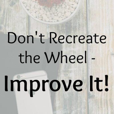 Don't Recreate the Wheel – Improve It!