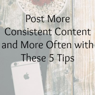 Post More Consistent Content and More Often with These 5 Tips
