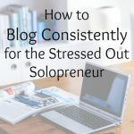 How to Blog Consistently for the Stressed Out Solopreneur