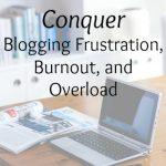 Conquer Blogging Frustration, Burnout, and Overload