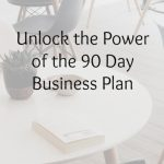 Unlock the Power of the 90 Day Business Plan