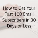 How to Get Your First 100 Email Subscribers in 30 Days or Less